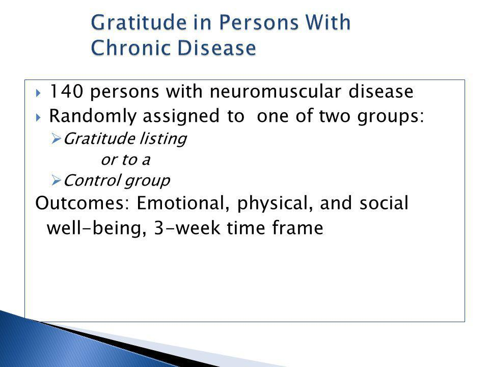 140 persons with neuromuscular disease Randomly assigned to one of two groups: Gratitude listing or to a Control group Outcomes: Emotional, physical, and social well-being, 3-week time frame