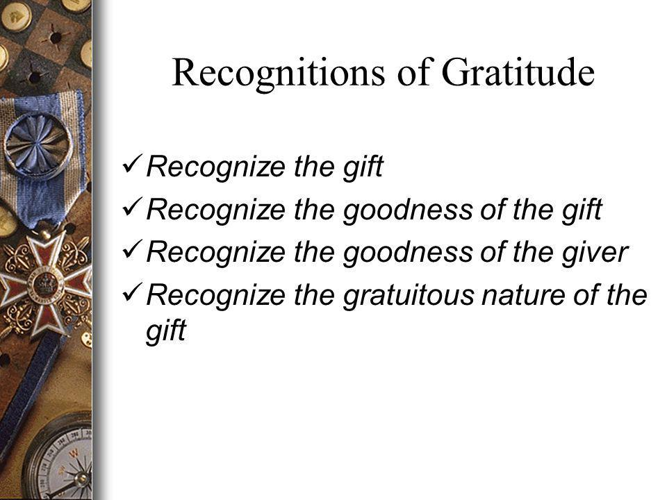 Recognitions of Gratitude Recognize the gift Recognize the goodness of the gift Recognize the goodness of the giver Recognize the gratuitous nature of the gift