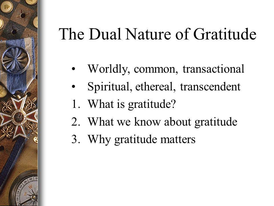 The Dual Nature of Gratitude Worldly, common, transactional Spiritual, ethereal, transcendent 1.What is gratitude.