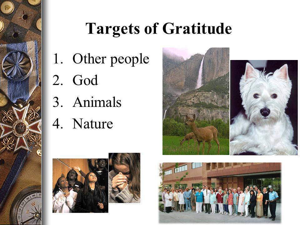 Targets of Gratitude 1.Other people 2.God 3.Animals 4.Nature