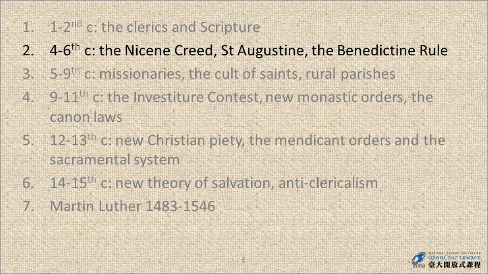 27 1.1-2 nd c: the clerics and Scripture 2.4-6 th c: the Nicene Creed, St Augustine, the Benedictine Rule 3.5-9 th c: missionaries, the cult of saints, rural parishes 4.9-11 th c: the Investiture Contest, new monastic orders, the canon laws 5.12-13 th c: new Christian piety, the mendicant orders and the sacramental system 6.14-15 th c: new theory of salvation, anti-clericalism 7.Martin Luther 1483-1546