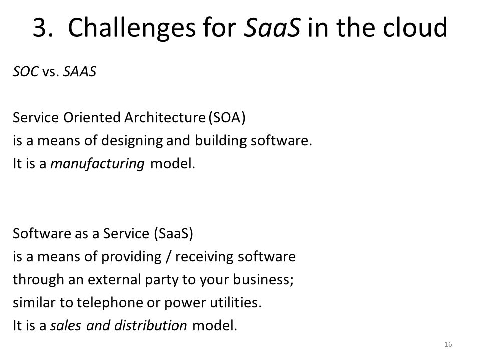 3. Challenges for SaaS in the cloud SOC vs. SAAS Service Oriented Architecture (SOA) is a means of designing and building software. It is a manufactur