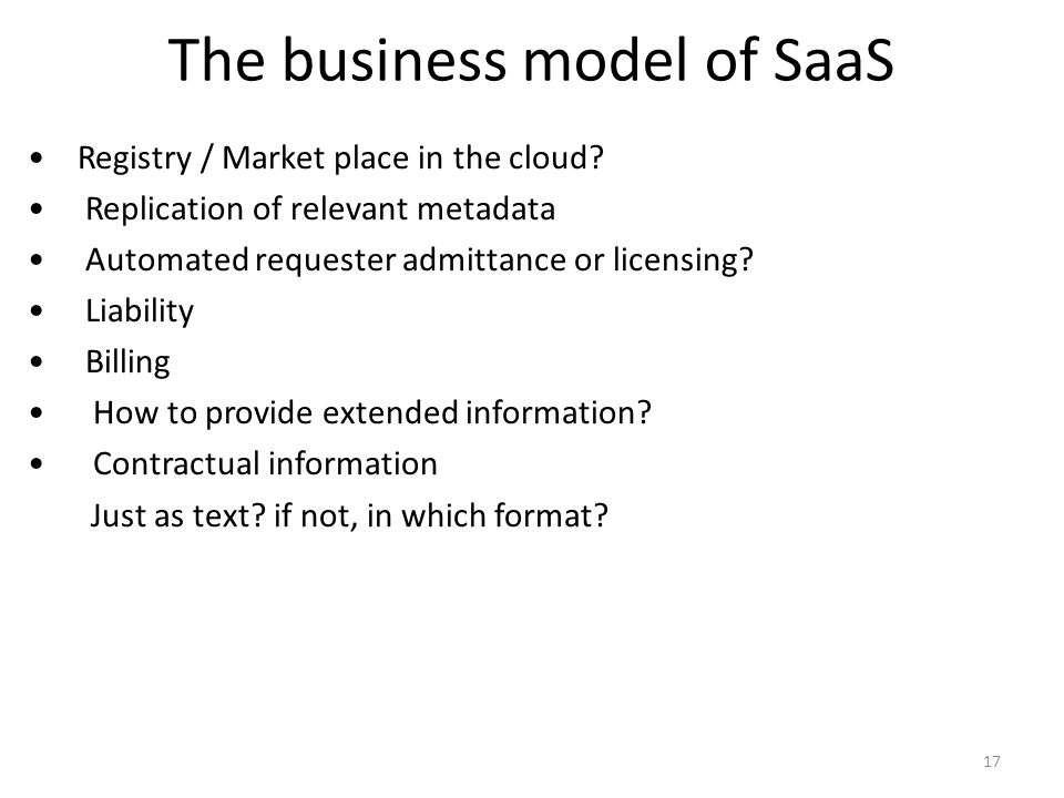 The business model of SaaS Registry / Market place in the cloud? Replication of relevant metadata Automated requester admittance or licensing? Liabili