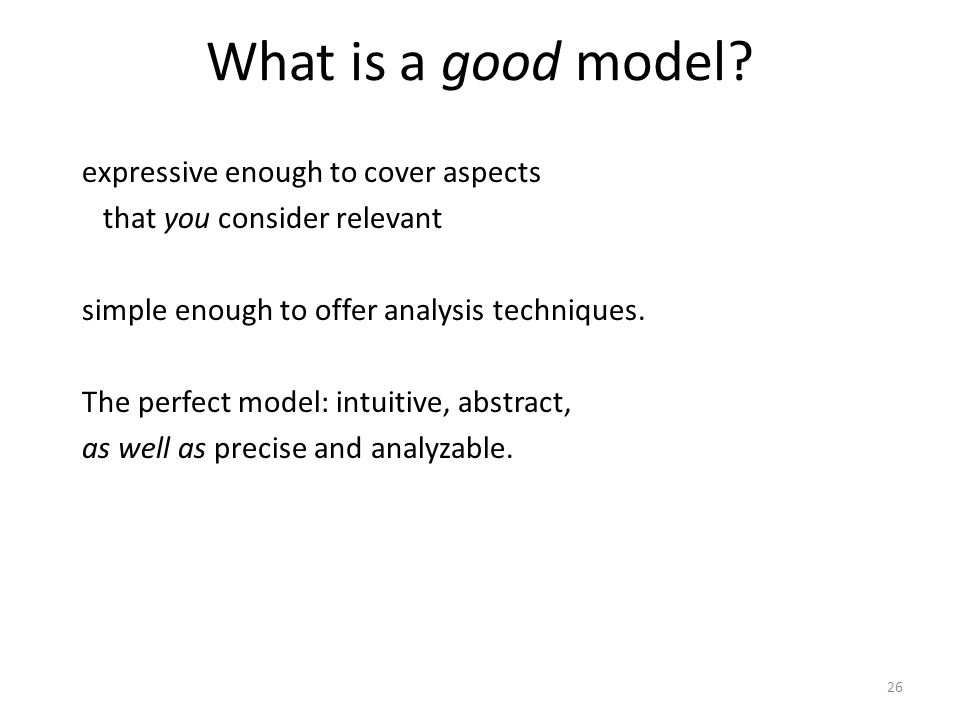 26 What is a good model? expressive enough to cover aspects that you consider relevant simple enough to offer analysis techniques. The perfect model: