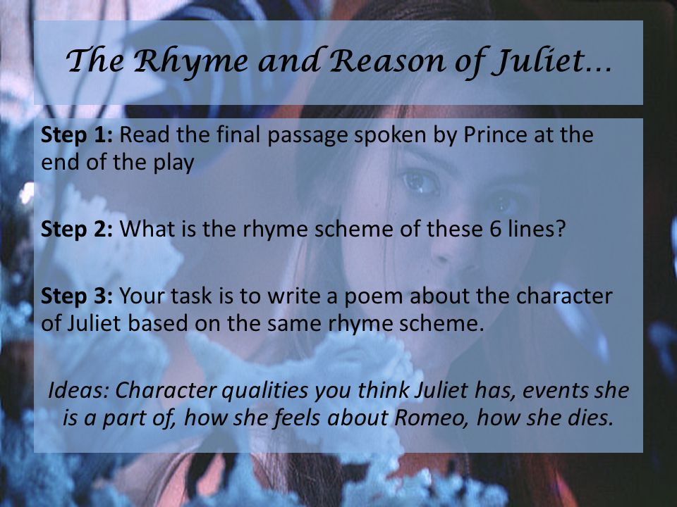 The Rhyme and Reason of Juliet… Step 1: Read the final passage spoken by Prince at the end of the play Step 2: What is the rhyme scheme of these 6 lines.