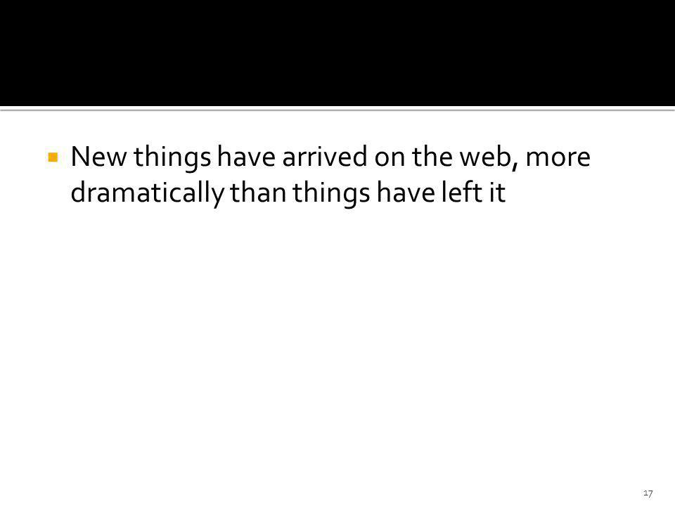 New things have arrived on the web, more dramatically than things have left it 17