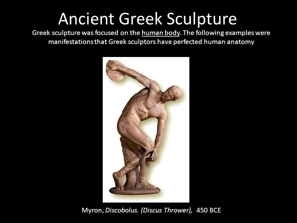 Ancient Greek Sculpture Greek sculpture was focused on the human body. The following examples were manifestations that Greek sculptors have perfected