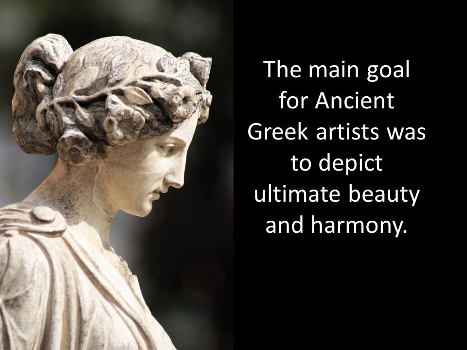 The main goal for Ancient Greek artists was to depict ultimate beauty and harmony.