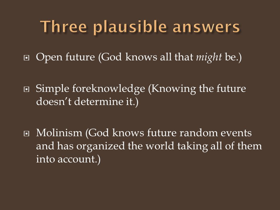 Open future (God knows all that might be.) Simple foreknowledge (Knowing the future doesnt determine it.) Molinism (God knows future random events and has organized the world taking all of them into account.)