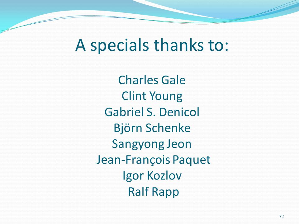 A specials thanks to: Charles Gale Clint Young Gabriel S. Denicol Björn Schenke Sangyong Jeon Jean-François Paquet Igor Kozlov Ralf Rapp 32