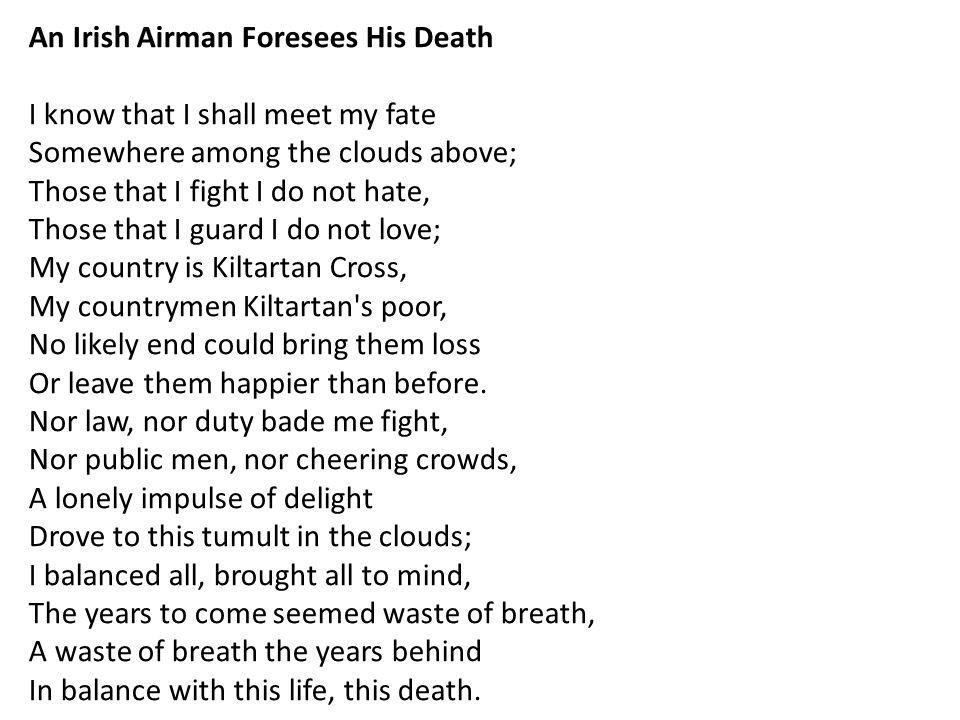 An Irish Airman Foresees His Death I know that I shall meet my fate Somewhere among the clouds above; Those that I fight I do not hate, Those that I guard I do not love; My country is Kiltartan Cross, My countrymen Kiltartan s poor, No likely end could bring them loss Or leave them happier than before.