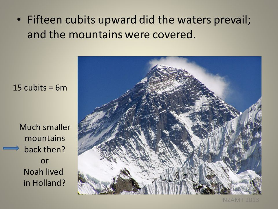 Fifteen cubits upward did the waters prevail; and the mountains were covered. 15 cubits = 6m Much smaller mountains back then? or Noah lived in Hollan