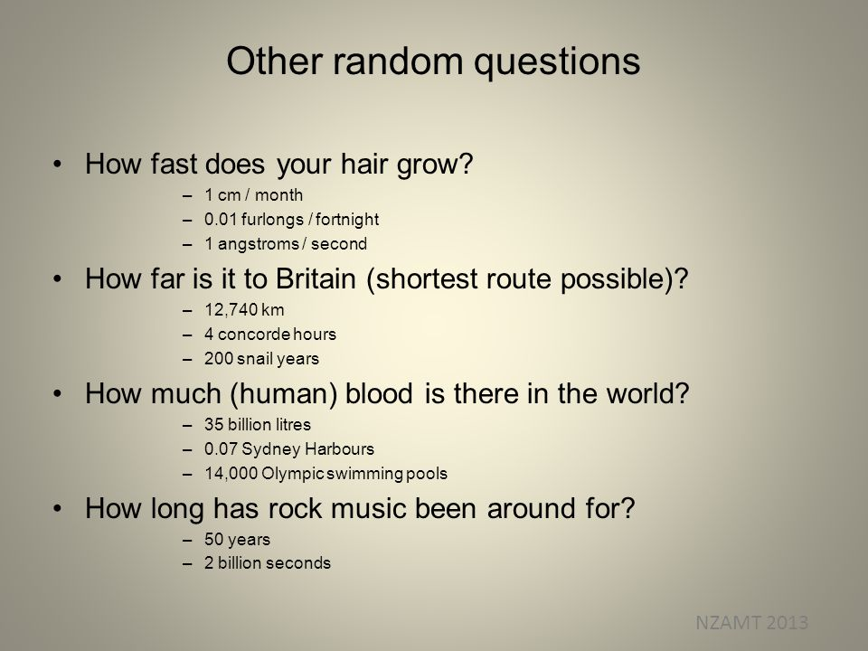 Other random questions How fast does your hair grow? –1 cm / month –0.01 furlongs / fortnight –1 angstroms / second How far is it to Britain (shortest
