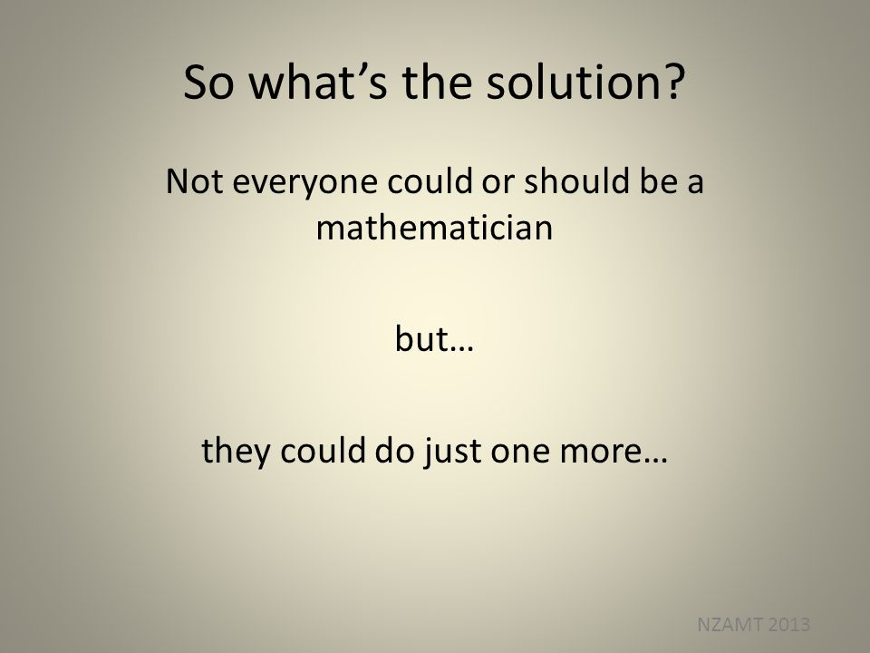 So whats the solution? Not everyone could or should be a mathematician but… they could do just one more… NZAMT 2013