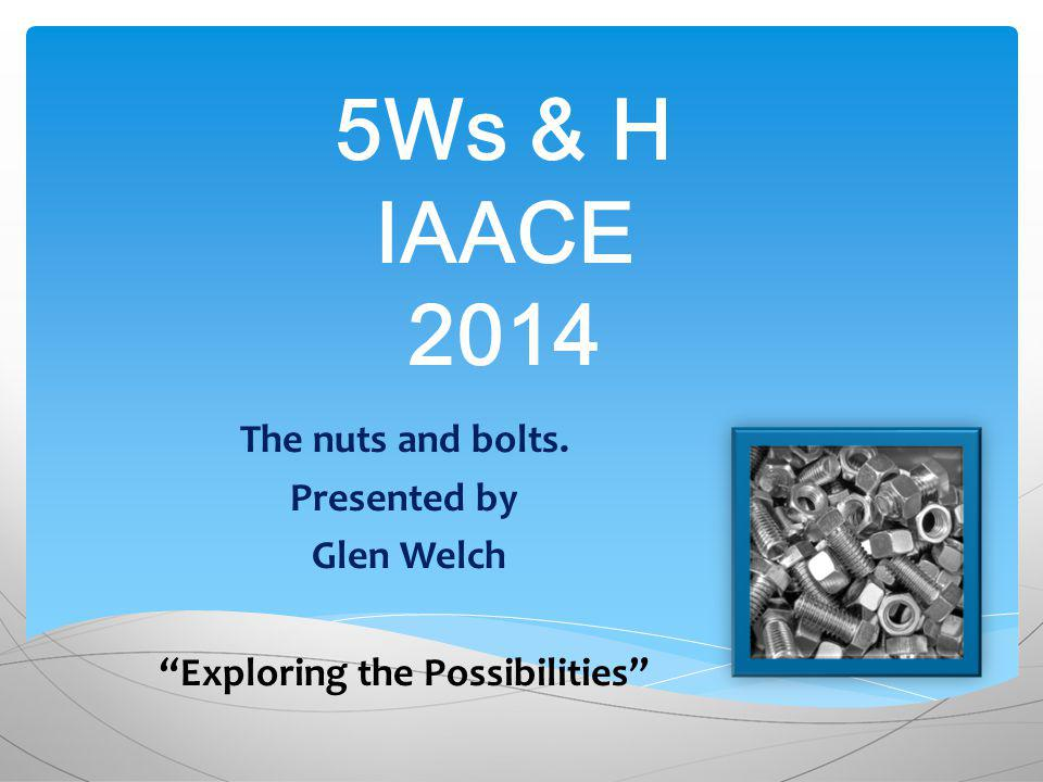 5Ws & H IAACE 2014 The nuts and bolts. Presented by Glen Welch Exploring the Possibilities