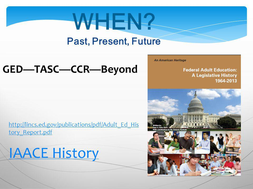 WHEN? Past, Present, Future http://lincs.ed.gov/publications/pdf/Adult_Ed_His tory_Report.pdf IAACE History GEDTASCCCRBeyond