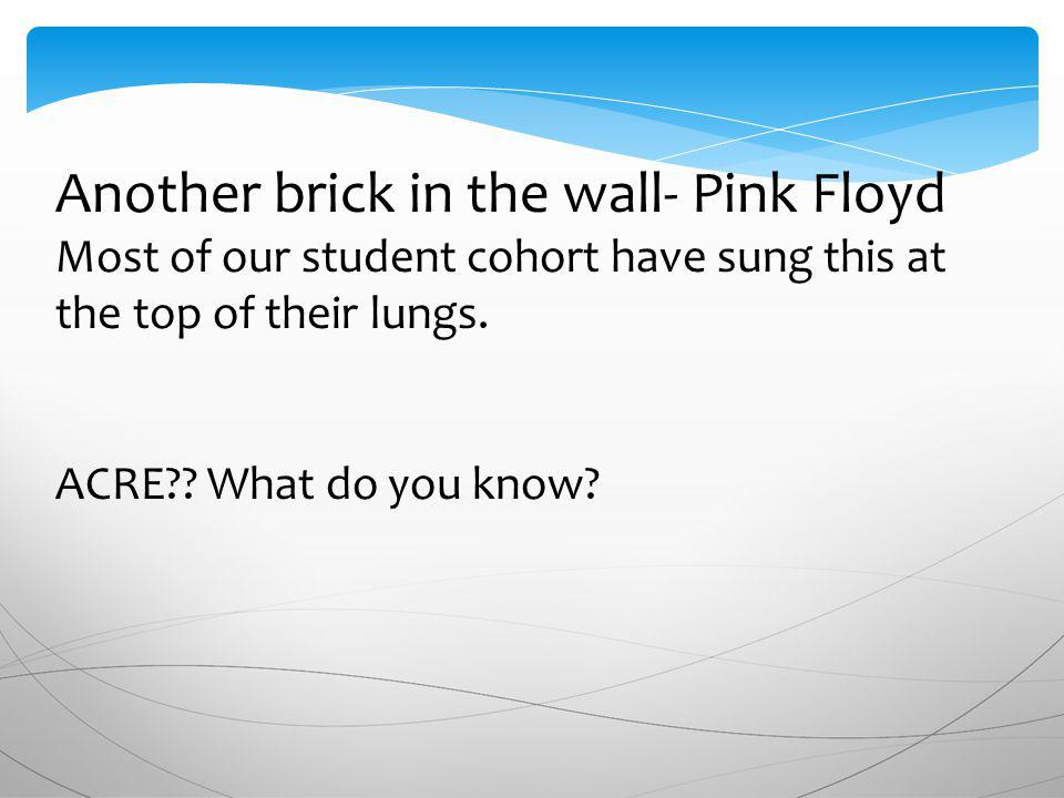 Another brick in the wall- Pink Floyd Most of our student cohort have sung this at the top of their lungs.