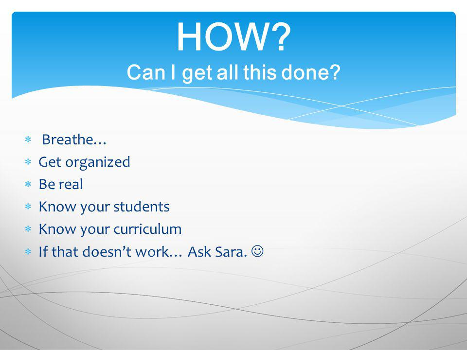 Breathe… Get organized Be real Know your students Know your curriculum If that doesnt work… Ask Sara.