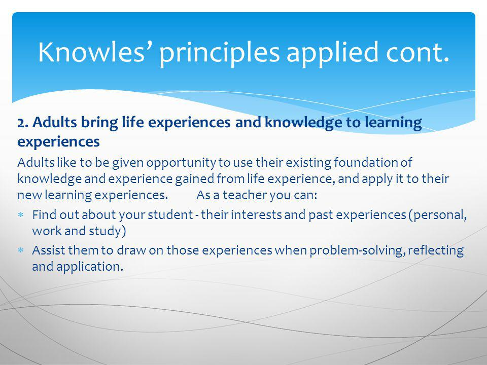 2. Adults bring life experiences and knowledge to learning experiences Adults like to be given opportunity to use their existing foundation of knowled