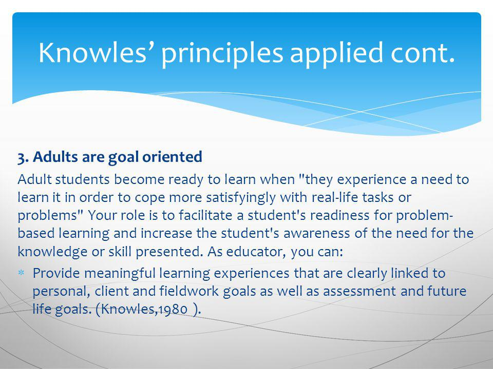 3. Adults are goal oriented Adult students become ready to learn when