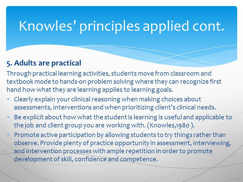 5. Adults are practical Through practical learning activities, students move from classroom and textbook mode to hands-on problem solving where they c