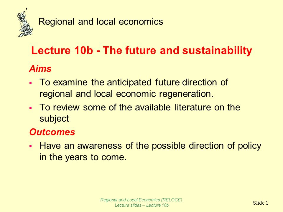 Regional and local economics Slide 1 Lecture 10b - The future and sustainability Aims To examine the anticipated future direction of regional and local economic regeneration.