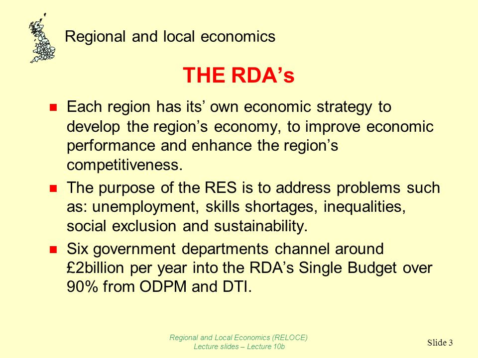 Regional and local economics Slide 3 THE RDAs n Each region has its own economic strategy to develop the regions economy, to improve economic performance and enhance the regions competitiveness.