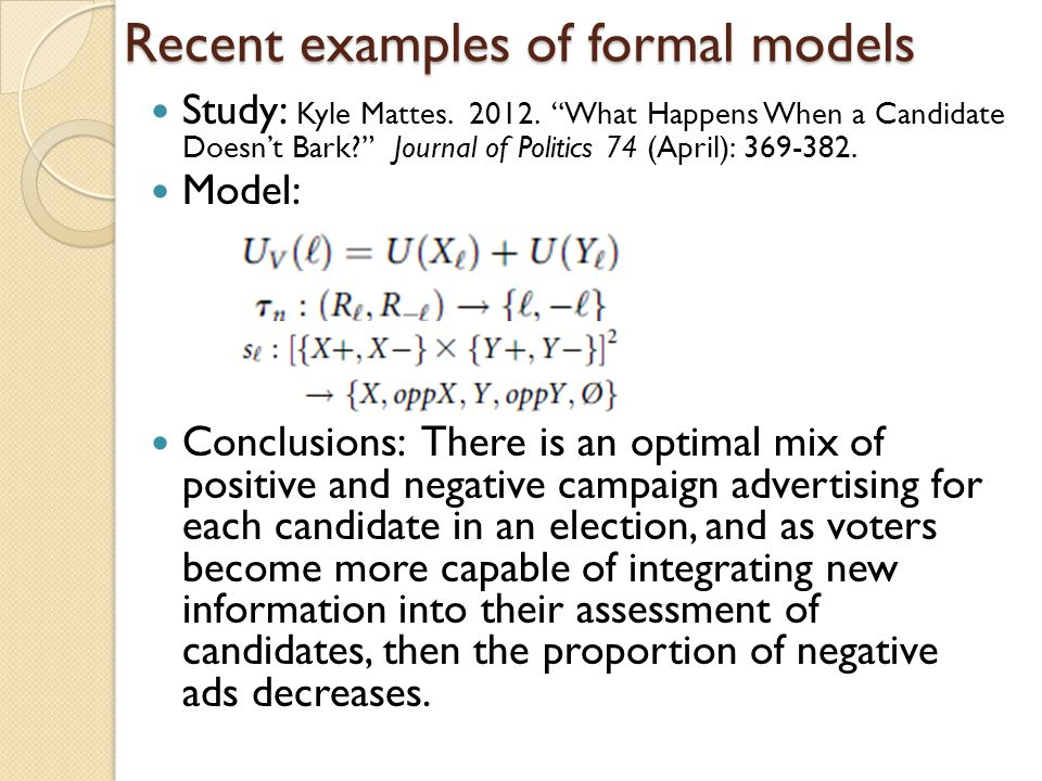 Recent examples of formal models Study: Kyle Mattes. 2012. What Happens When a Candidate Doesnt Bark? Journal of Politics 74 (April): 369-382. Model:
