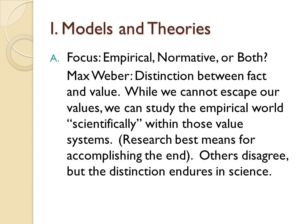 I. Models and Theories A. Focus: Empirical, Normative, or Both? Max Weber: Distinction between fact and value. While we cannot escape our values, we c
