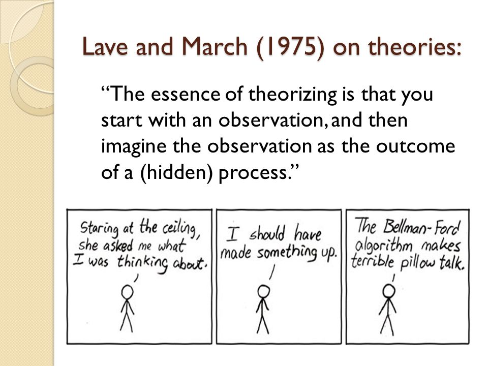 Lave and March (1975) on theories: The essence of theorizing is that you start with an observation, and then imagine the observation as the outcome of