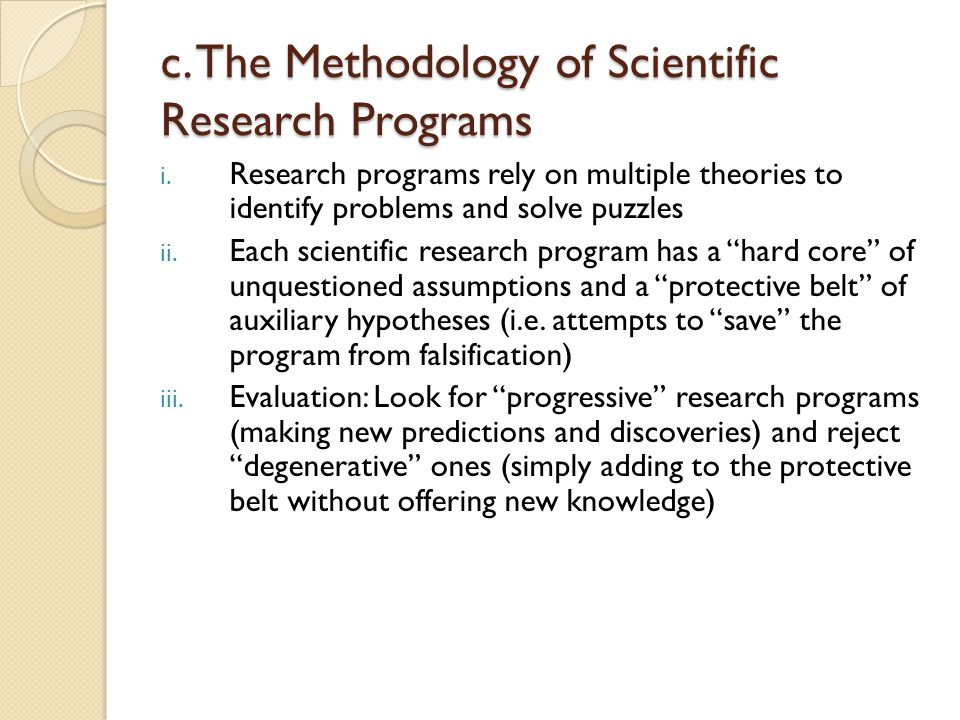 c. The Methodology of Scientific Research Programs i. Research programs rely on multiple theories to identify problems and solve puzzles ii. Each scie