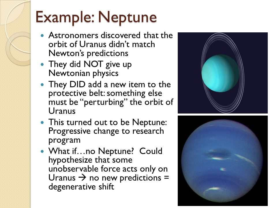 Example: Neptune Astronomers discovered that the orbit of Uranus didnt match Newtons predictions They did NOT give up Newtonian physics They DID add a