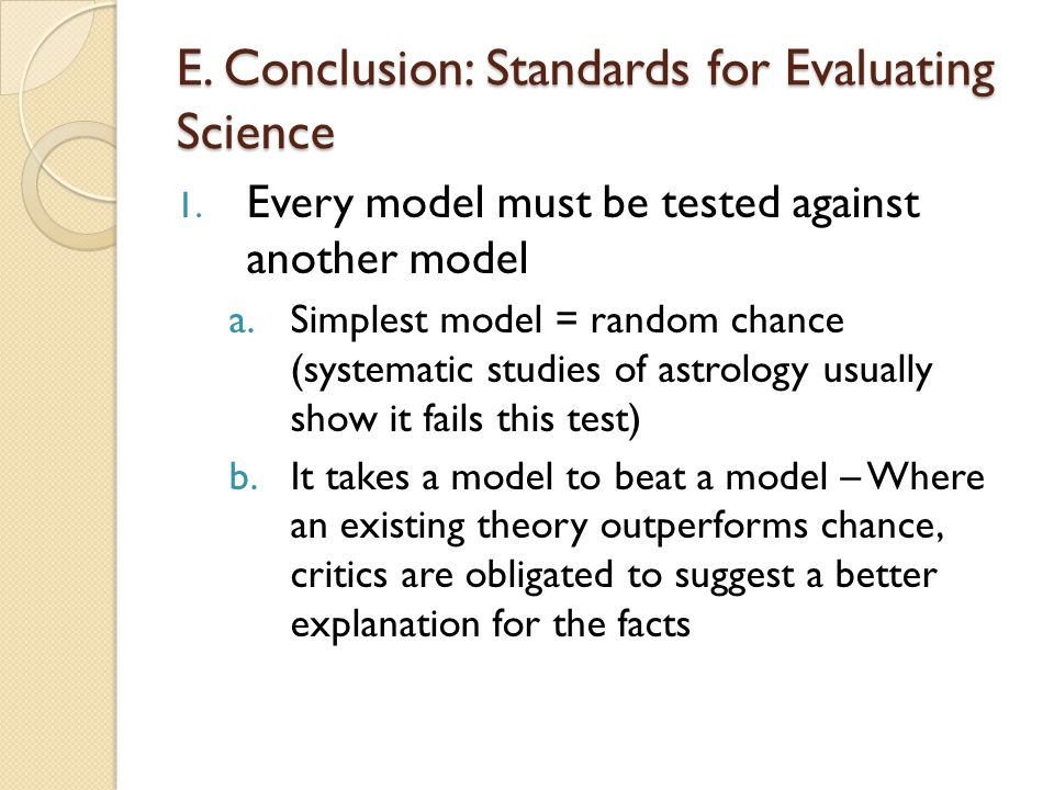 E. Conclusion: Standards for Evaluating Science 1. Every model must be tested against another model a.Simplest model = random chance (systematic studi