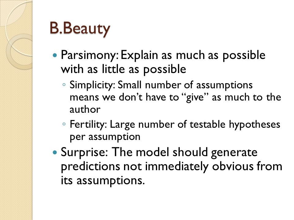 B.Beauty Parsimony: Explain as much as possible with as little as possible Simplicity: Small number of assumptions means we dont have to give as much to the author Fertility: Large number of testable hypotheses per assumption Surprise: The model should generate predictions not immediately obvious from its assumptions.