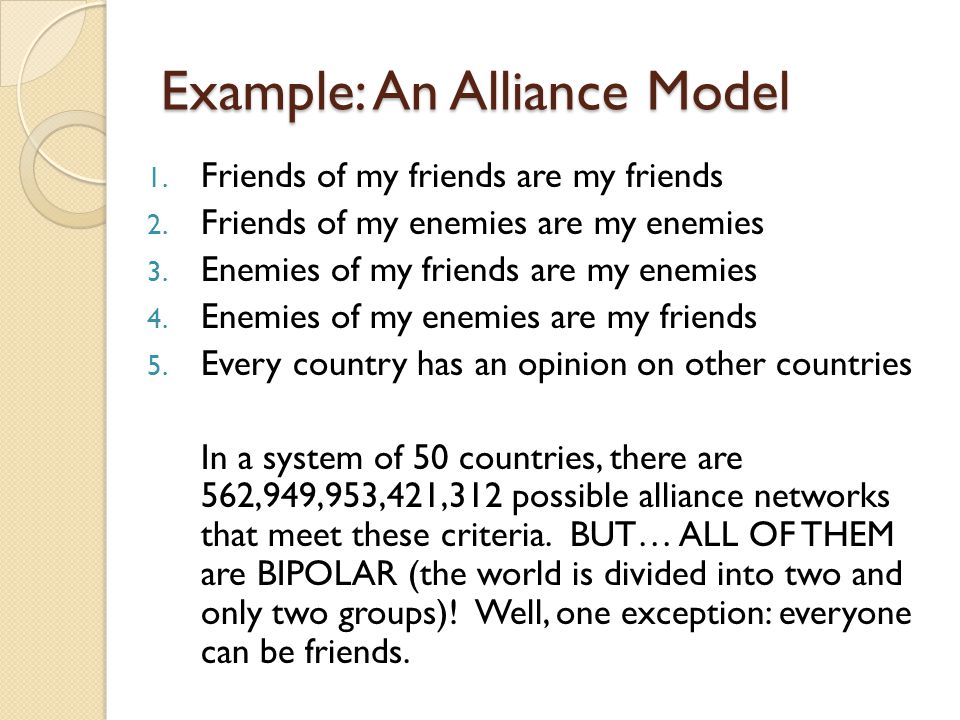 Example: An Alliance Model 1. Friends of my friends are my friends 2. Friends of my enemies are my enemies 3. Enemies of my friends are my enemies 4.