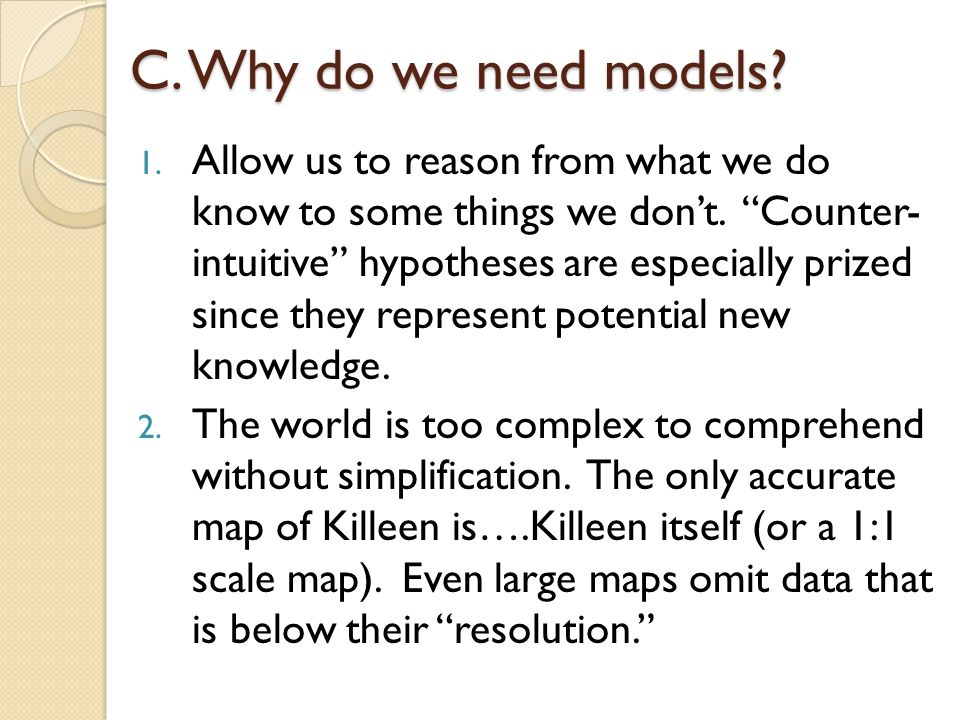 C.Why do we need models. 1. Allow us to reason from what we do know to some things we dont.