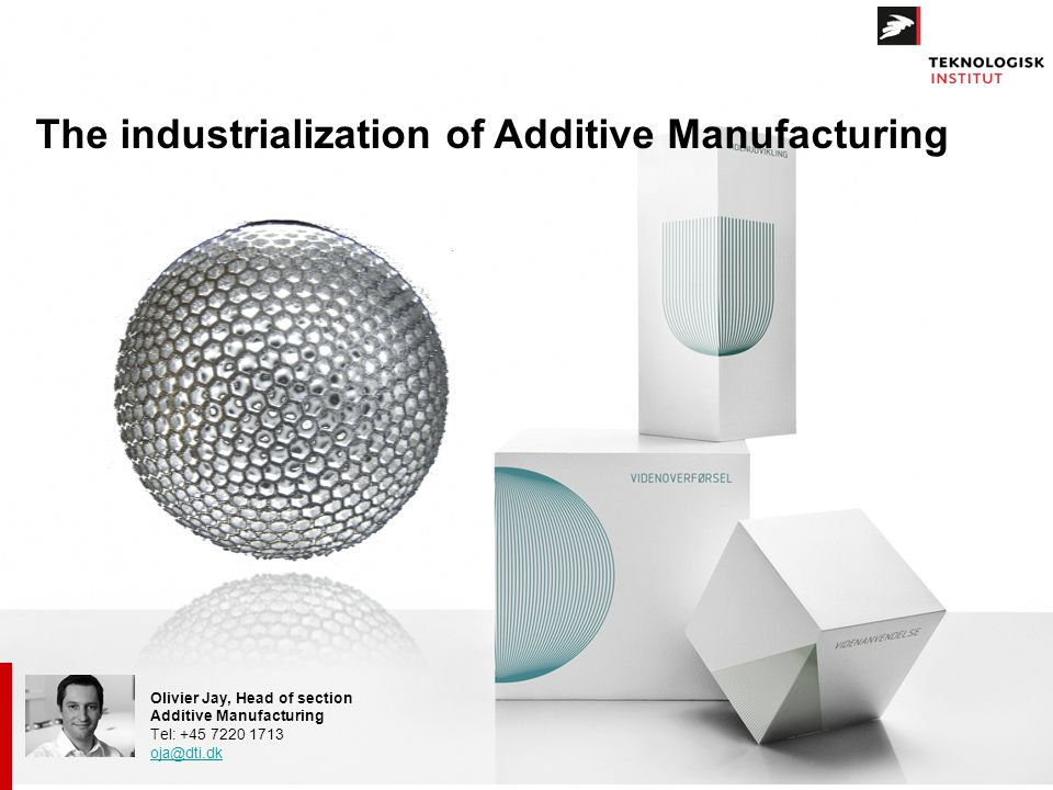 Olivier Jay, Head of section Additive Manufacturing Tel: +45 7220 1713 oja@dti.dk The industrialization of Additive Manufacturing