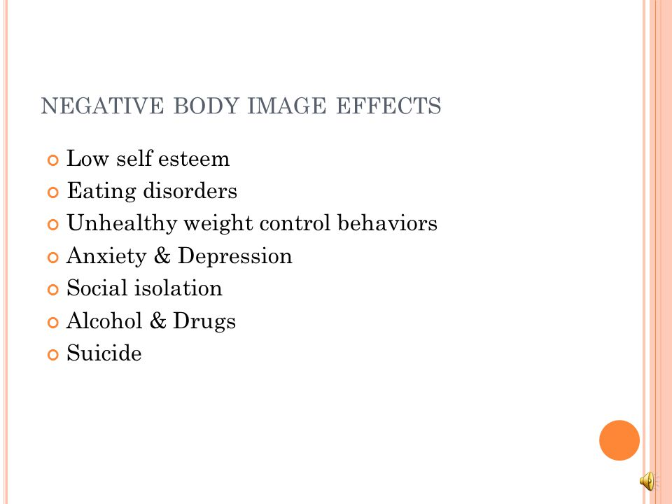 NEGATIVE BODY IMAGE EFFECTS Low self esteem Eating disorders Unhealthy weight control behaviors Anxiety & Depression Social isolation Alcohol & Drugs Suicide