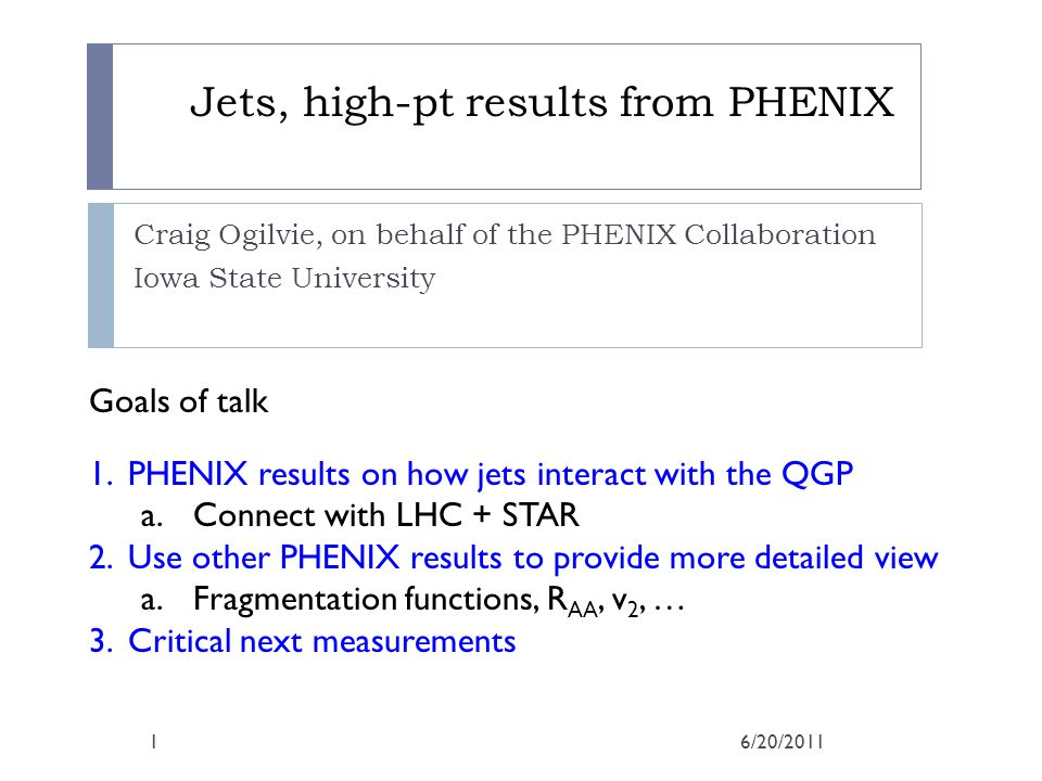Jets, high-pt results from PHENIX Craig Ogilvie, on behalf of the PHENIX Collaboration Iowa State University Goals of talk 1.PHENIX results on how jets interact with the QGP a.Connect with LHC + STAR 2.Use other PHENIX results to provide more detailed view a.Fragmentation functions, R AA, v 2, … 3.Critical next measurements 6/20/20111
