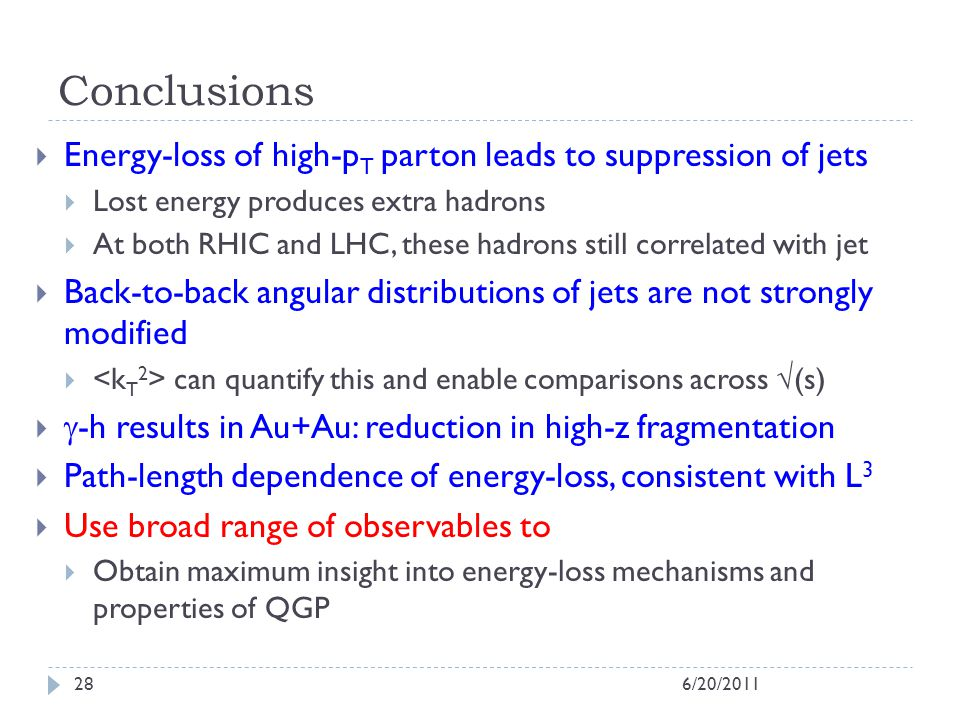 Conclusions 6/20/201128 Energy-loss of high-p T parton leads to suppression of jets Lost energy produces extra hadrons At both RHIC and LHC, these hadrons still correlated with jet Back-to-back angular distributions of jets are not strongly modified can quantify this and enable comparisons across (s) -h results in Au+Au: reduction in high-z fragmentation Path-length dependence of energy-loss, consistent with L 3 Use broad range of observables to Obtain maximum insight into energy-loss mechanisms and properties of QGP