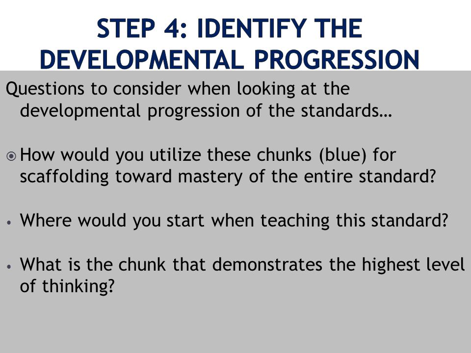 Questions to consider when looking at the developmental progression of the standards… How would you utilize these chunks (blue) for scaffolding toward mastery of the entire standard.