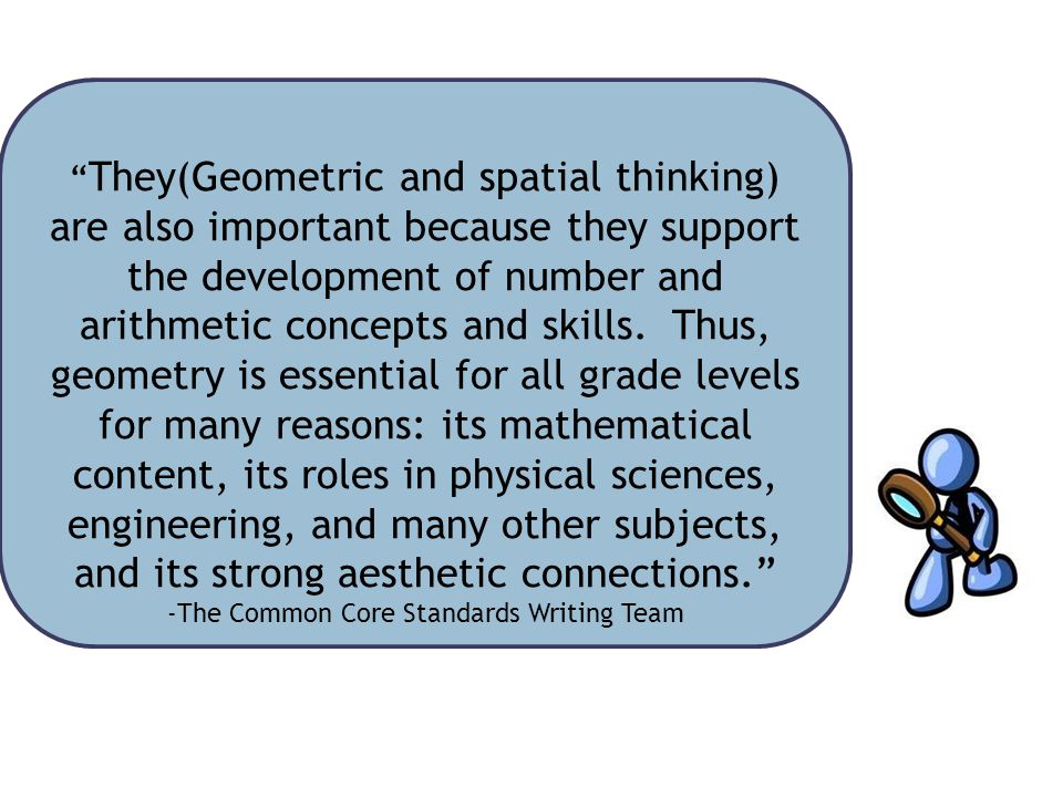 They(Geometric and spatial thinking) are also important because they support the development of number and arithmetic concepts and skills.