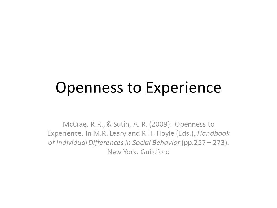 Openness to Experience McCrae, R.R., & Sutin, A. R. (2009). Openness to Experience. In M.R. Leary and R.H. Hoyle (Eds.), Handbook of Individual Differ