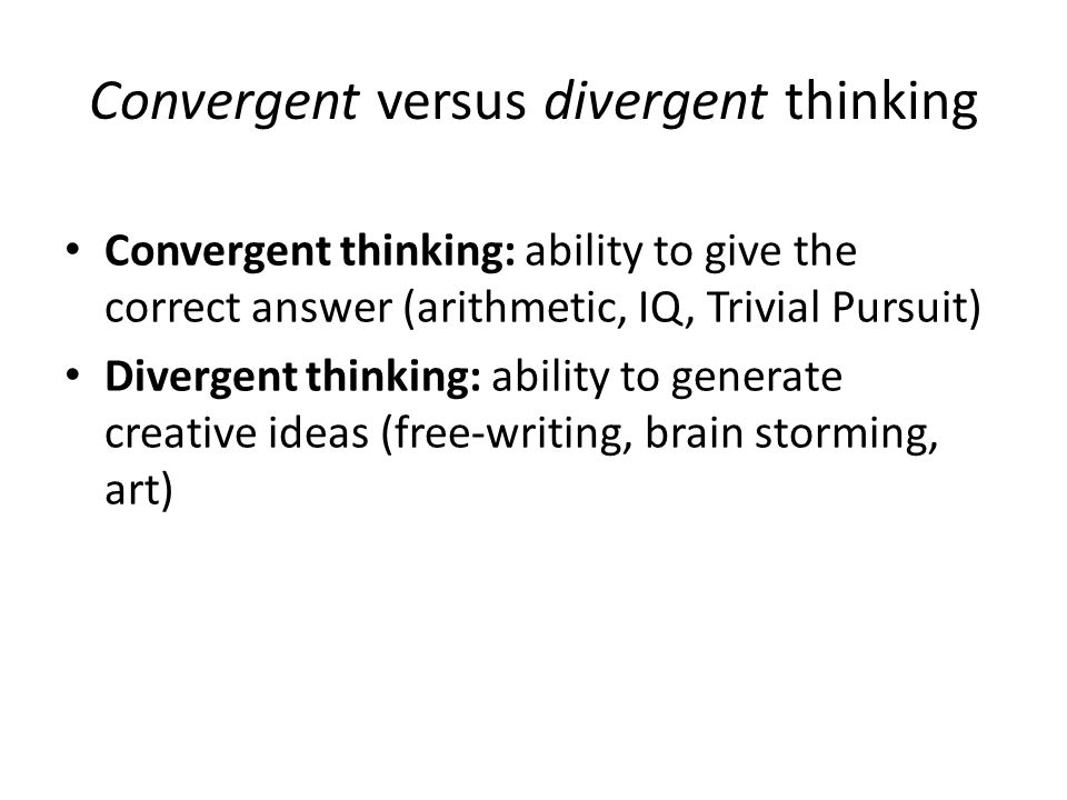 Convergent versus divergent thinking Convergent thinking: ability to give the correct answer (arithmetic, IQ, Trivial Pursuit) Divergent thinking: abi