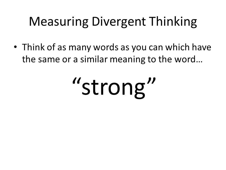 Measuring Divergent Thinking Think of as many words as you can which have the same or a similar meaning to the word… strong