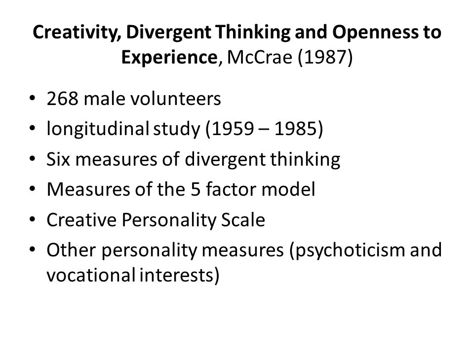 Creativity, Divergent Thinking and Openness to Experience, McCrae (1987) 268 male volunteers longitudinal study (1959 – 1985) Six measures of divergen