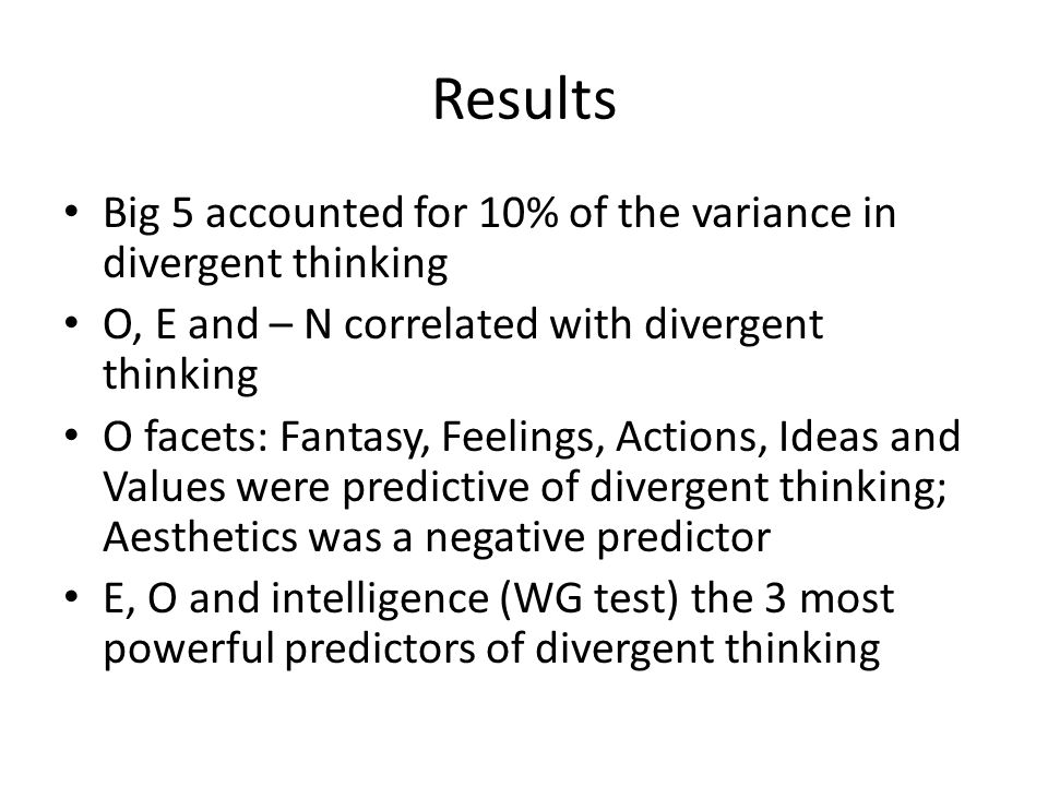 Results Big 5 accounted for 10% of the variance in divergent thinking O, E and – N correlated with divergent thinking O facets: Fantasy, Feelings, Act