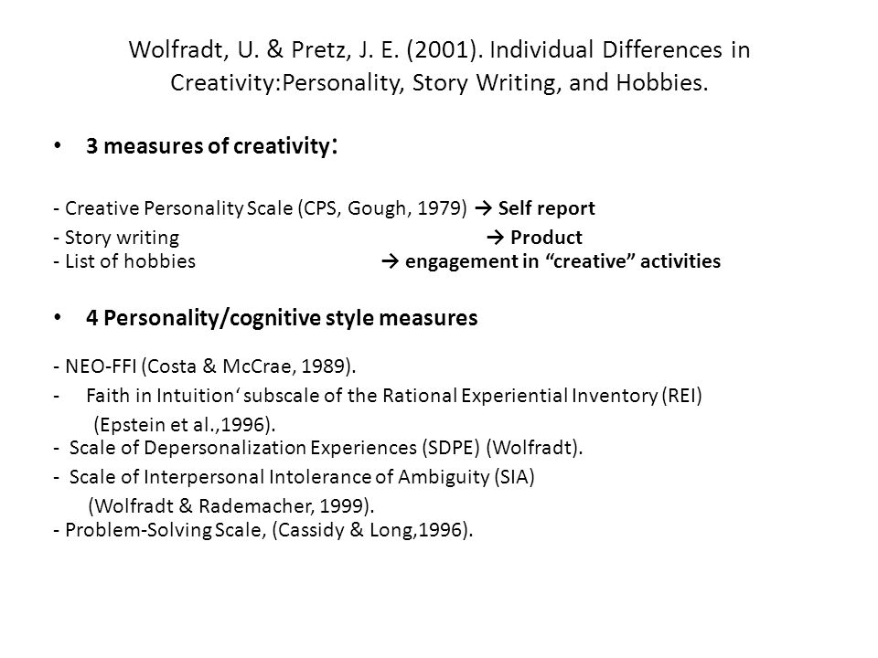 Wolfradt, U. & Pretz, J. E. (2001). Individual Differences in Creativity:Personality, Story Writing, and Hobbies. 3 measures of creativity : - Creativ