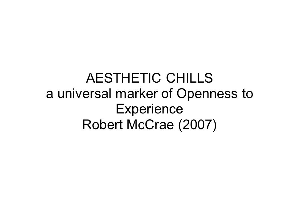 AESTHETIC CHILLS a universal marker of Openness to Experience Robert McCrae (2007)