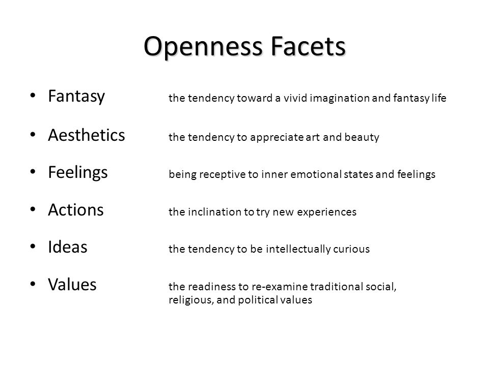 Openness Facets Fantasy the tendency toward a vivid imagination and fantasy life Aesthetics the tendency to appreciate art and beauty Feelings being r